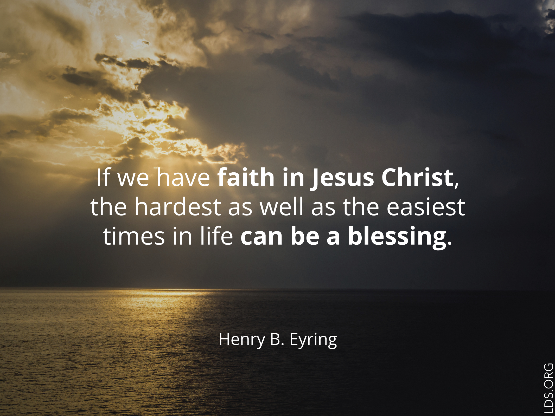 """""""If we have faith in Jesus Christ, the hardest as well as the easiest times in life can be a blessing.""""—President Henry B. Eyring, """"Mountains to Climb"""""""