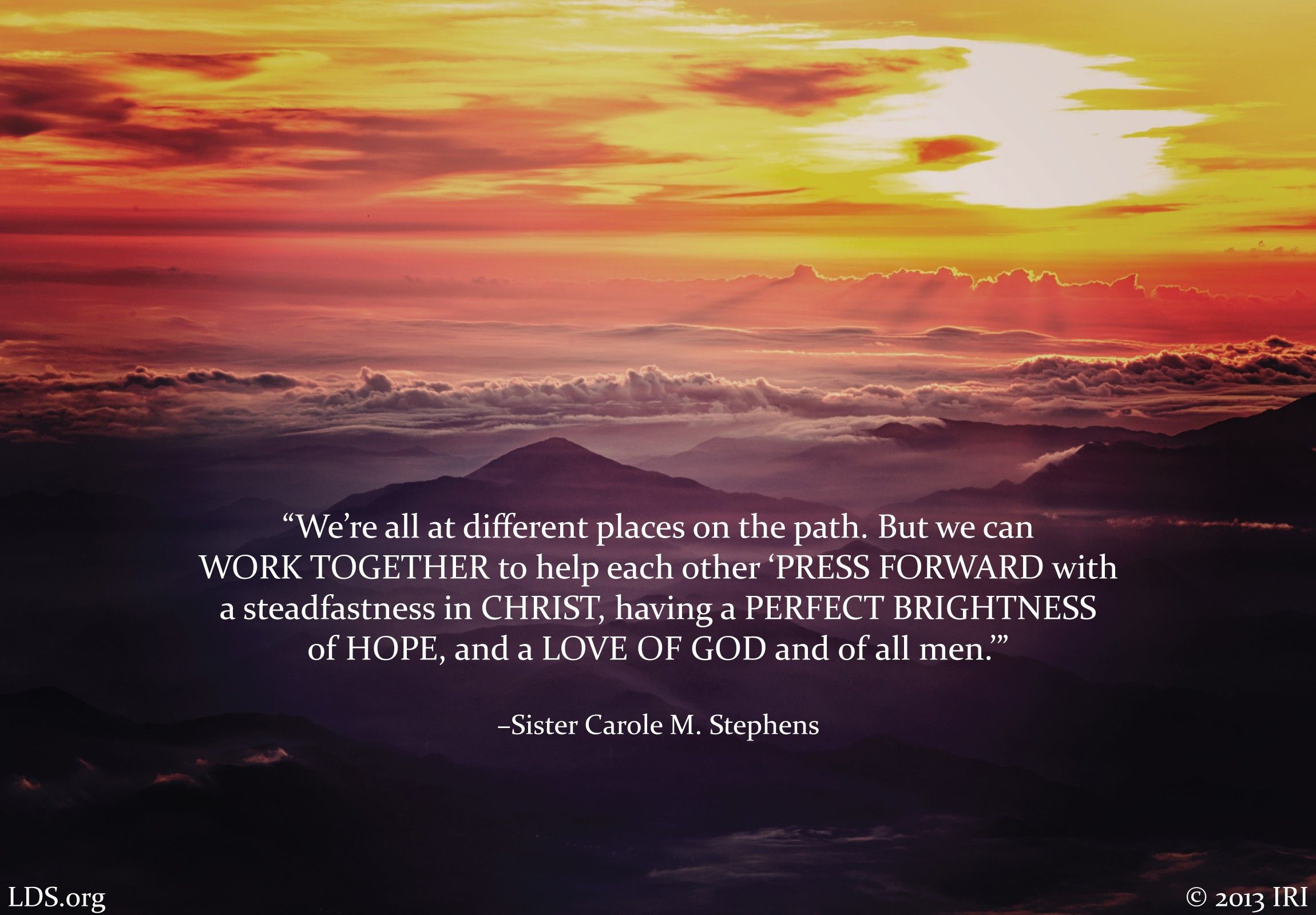 """We're all at different places on the path. But we can work together to help each other 'press forward with a steadfastness in Christ, having a perfect brightness of hope, and a love of God and of all men.'""—Sister Carole M. Stephens, ""We Have Great Reason to Rejoice"""
