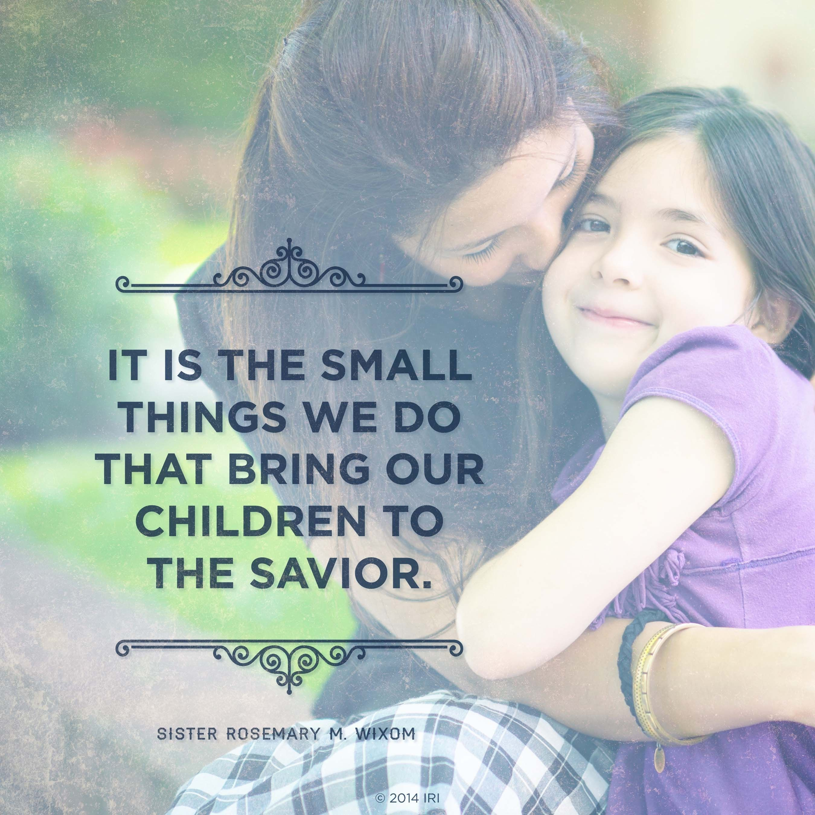 """""""It is the small things we do that bring our children to the Savior.""""—Sister Rosemary M. Wixom, """"Primary Leaders Encourage Families to Focus on the Savior"""""""