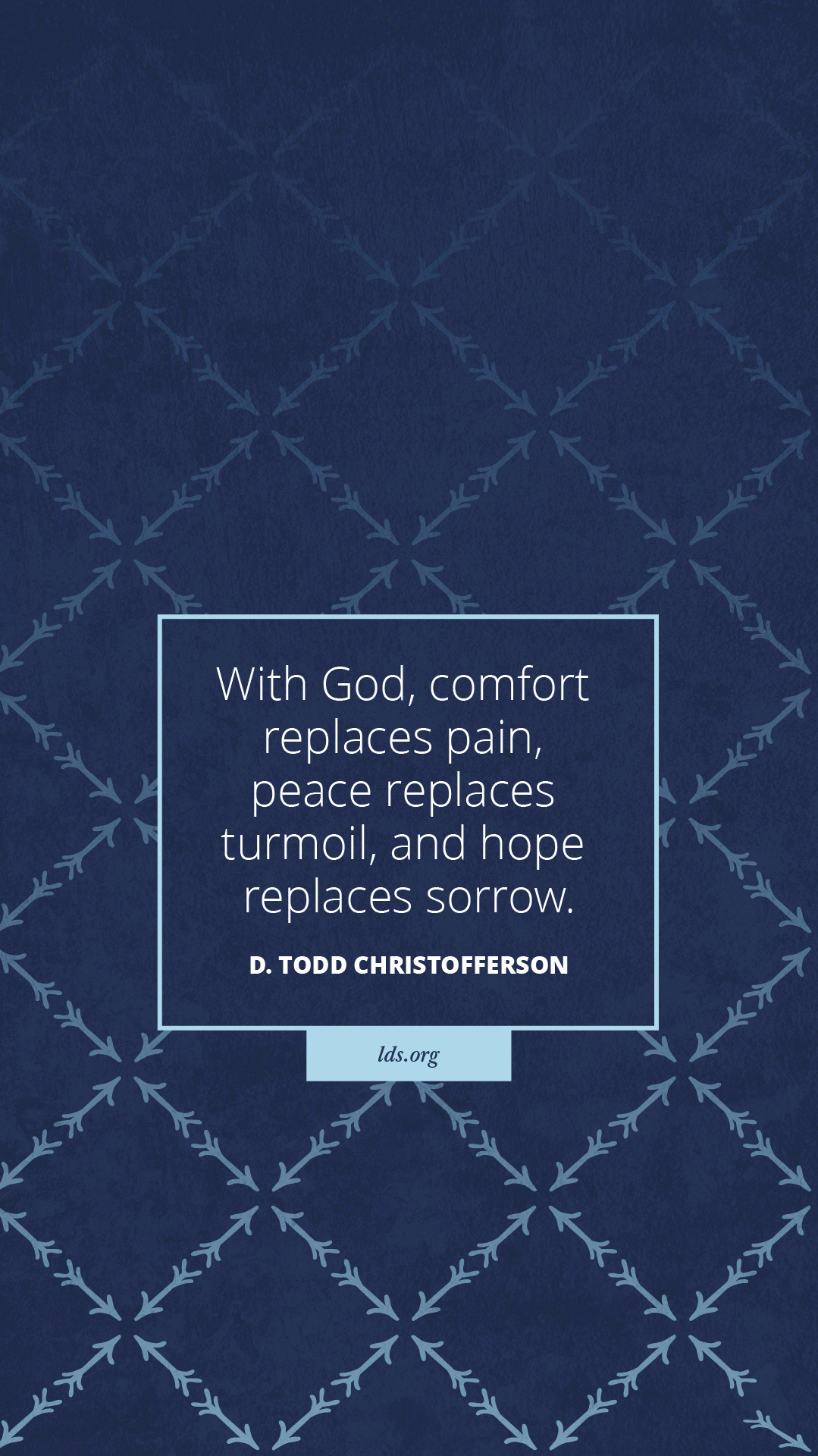 """""""With God, comfort replaces pain, peace replaces turmoil, and hope replaces sorrow.""""—D. Todd Christofferson, """"Firm and Steadfast in the Faith of Christ"""""""