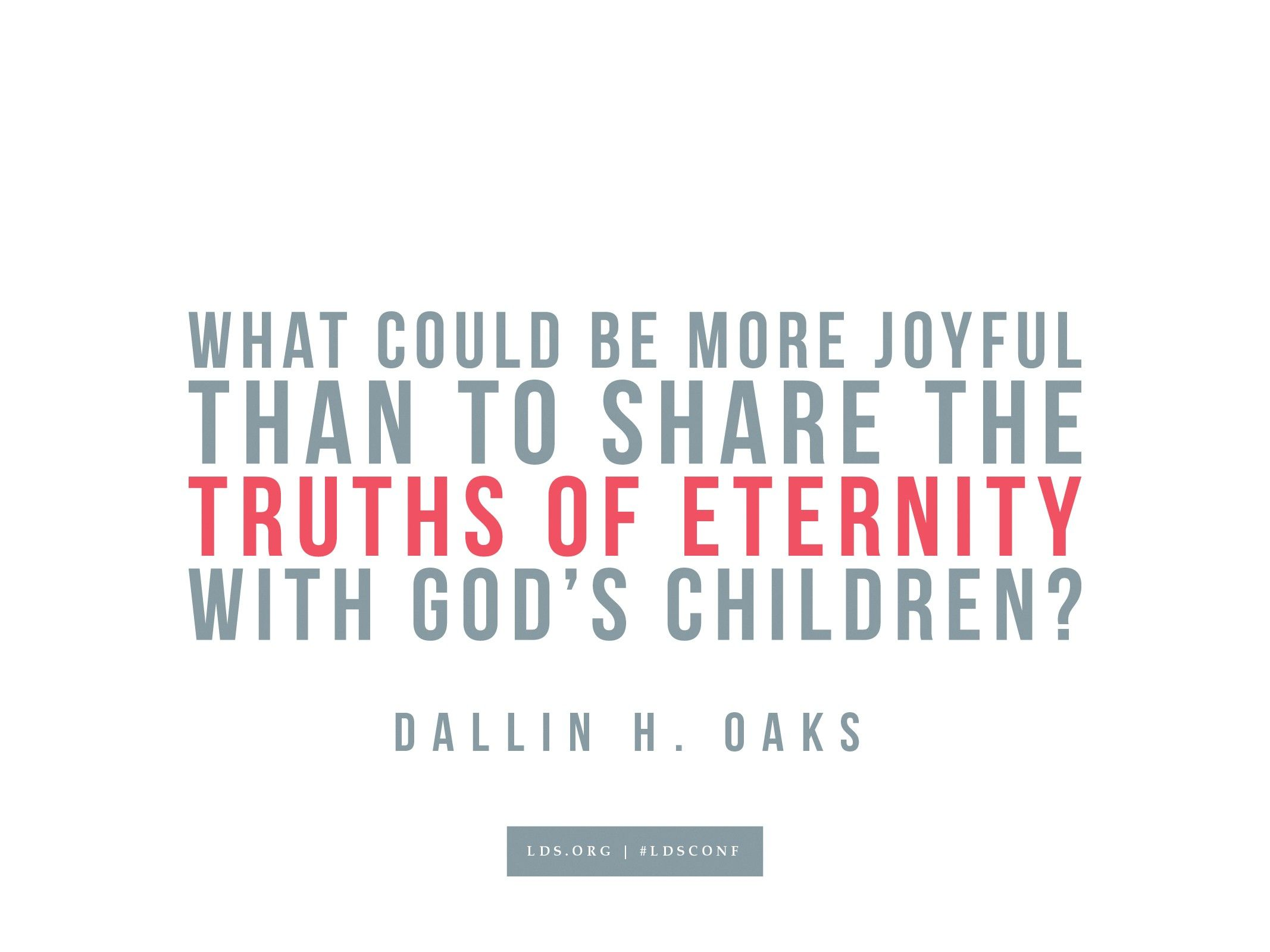 """""""What could be more joyful than sharing the truths of eternity with God's children?""""—Dallin H. Oaks, """"Sharing the Restored Gospel"""""""