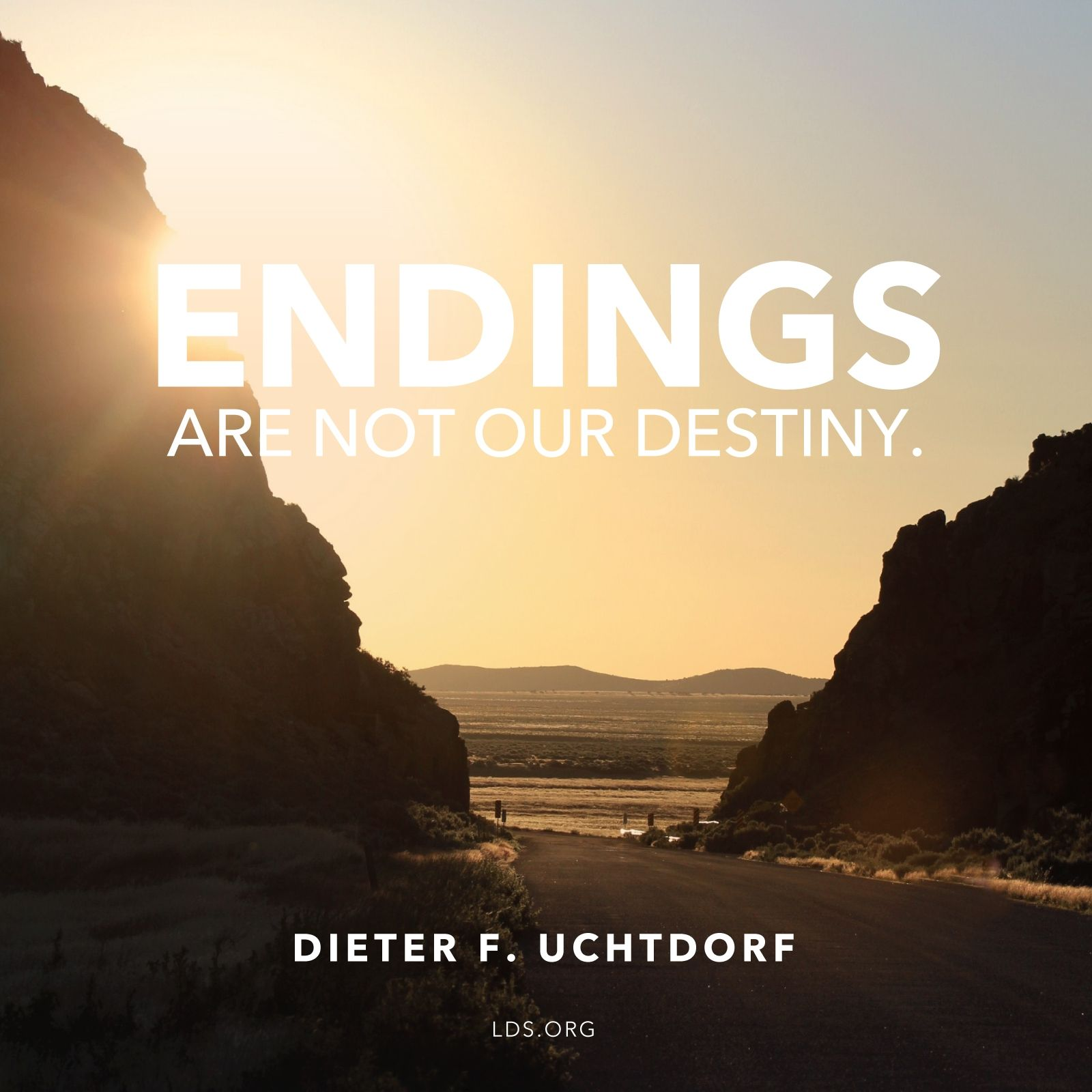 """""""Endings are not our destiny.""""—President Dieter F. Uchtdorf, """"Grateful in Any Circumstances"""""""