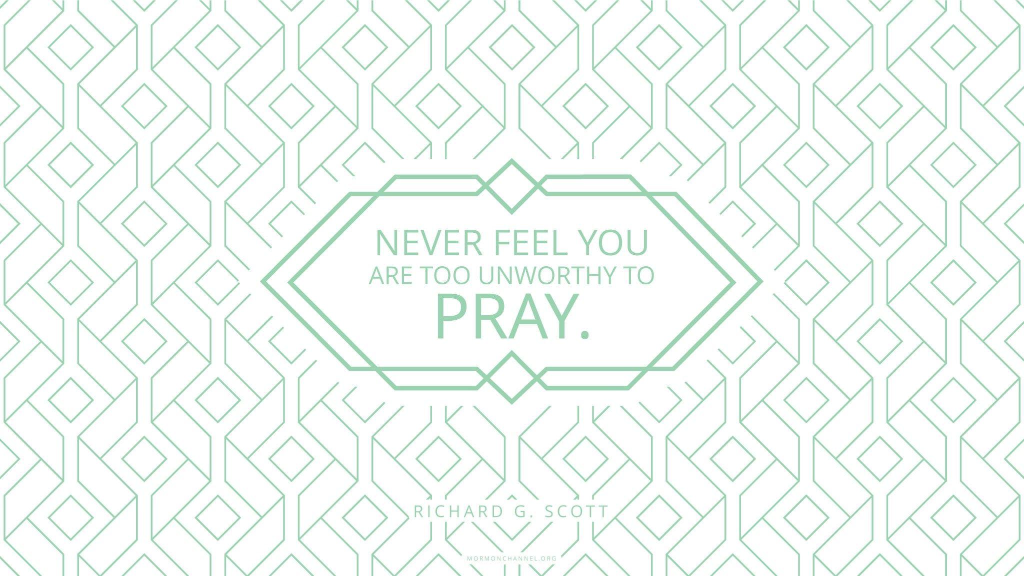 """Never feel you are too unworthy to pray.""—Elder Richard G. Scott, ""Using the Supernal Gift of Prayer"""