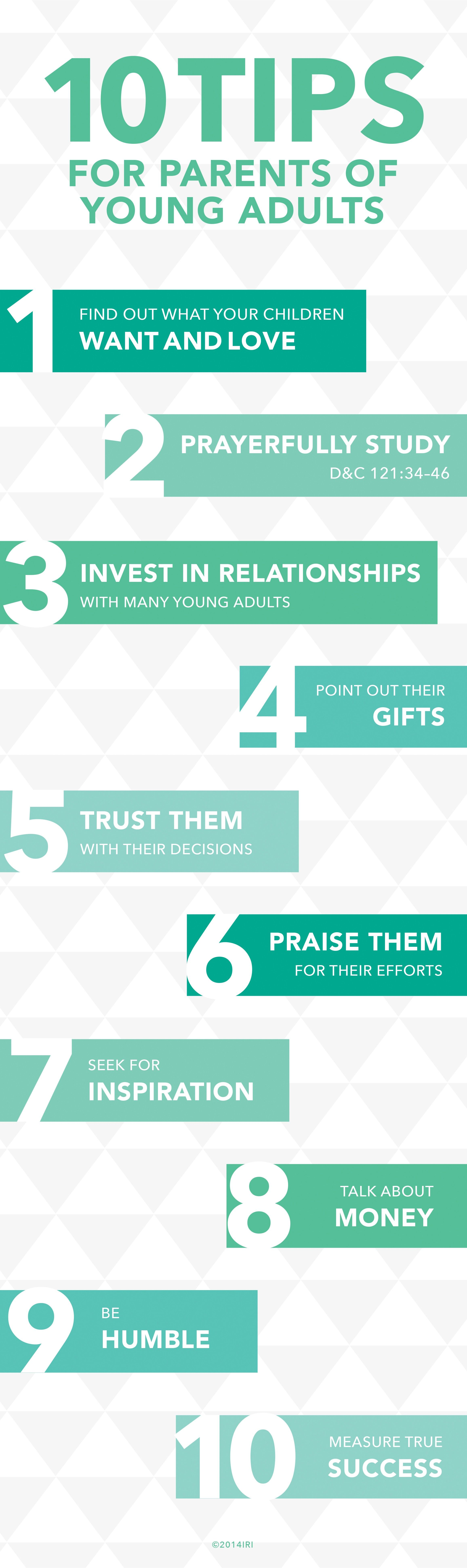 """10 tips for parents of young adults: """"1. Find out what your children want and love. 2. Prayerfully study D&C 121:34–46. 3. Invest in relationships with many young adults. 4. Point out their gifts. 5. Trust them with their decisions. 6. Praise them for their efforts. 7. Seek for inspiration. 8. Talk about money. 9. Be humble. 10. Measure true success.""""—Wendy Ulrich, """"Ten Tips for Parents of Young Adults"""""""