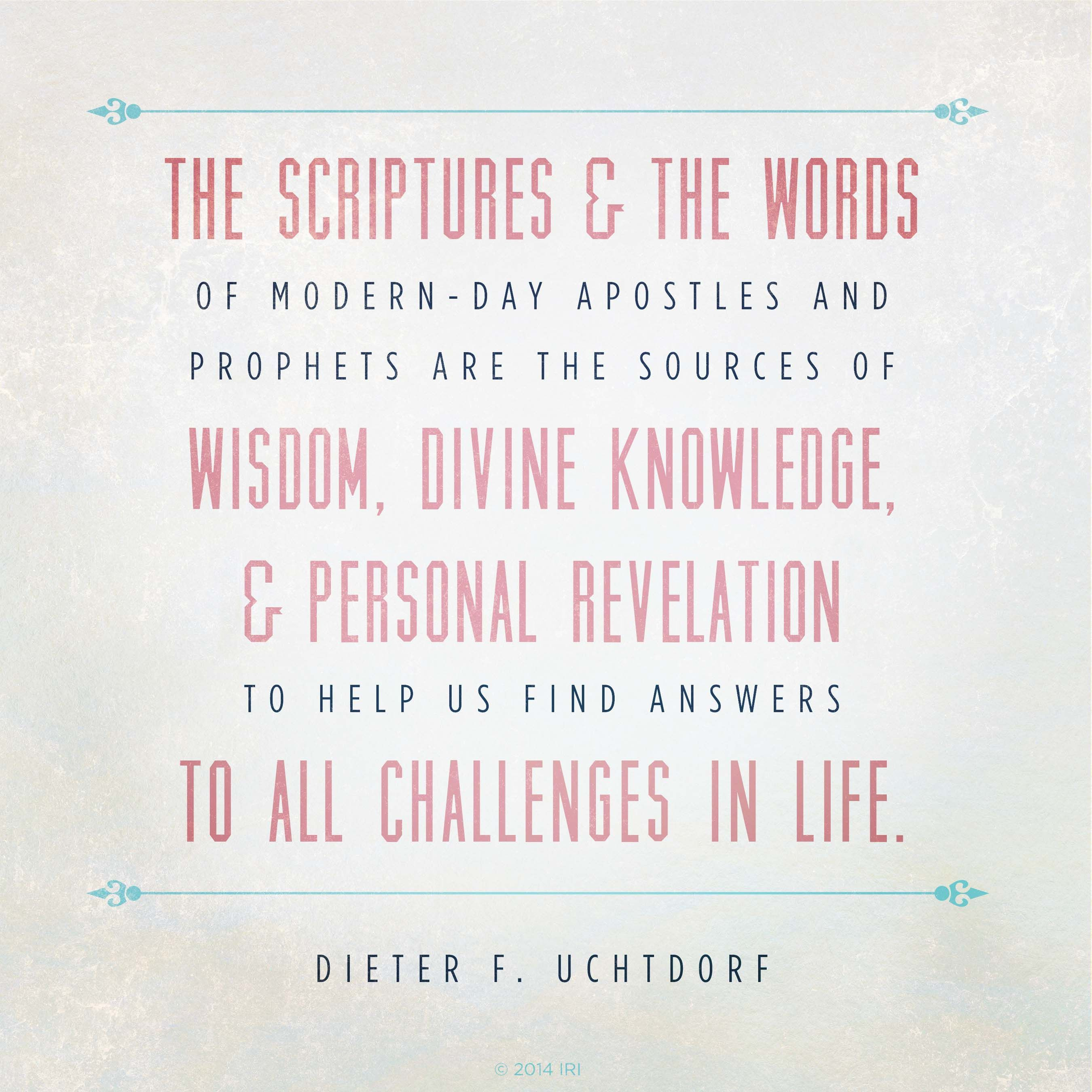 """""""The scriptures and the words of modern-day apostles and prophets are the sources of wisdom, divine knowledge, and personal revelation to help us find answers to all challenges in life.""""—President Dieter F. Uchtdorf, """"Two Principles for Any Economy"""""""