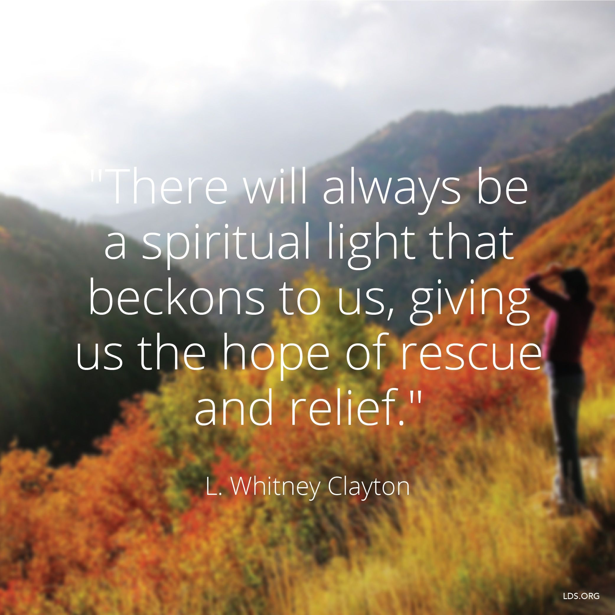 """""""There will always be a spiritual light that beckons to us, giving us the hope of rescue and relief.""""—Elder L. Whitney Clayton, """"Choose to Believe"""""""