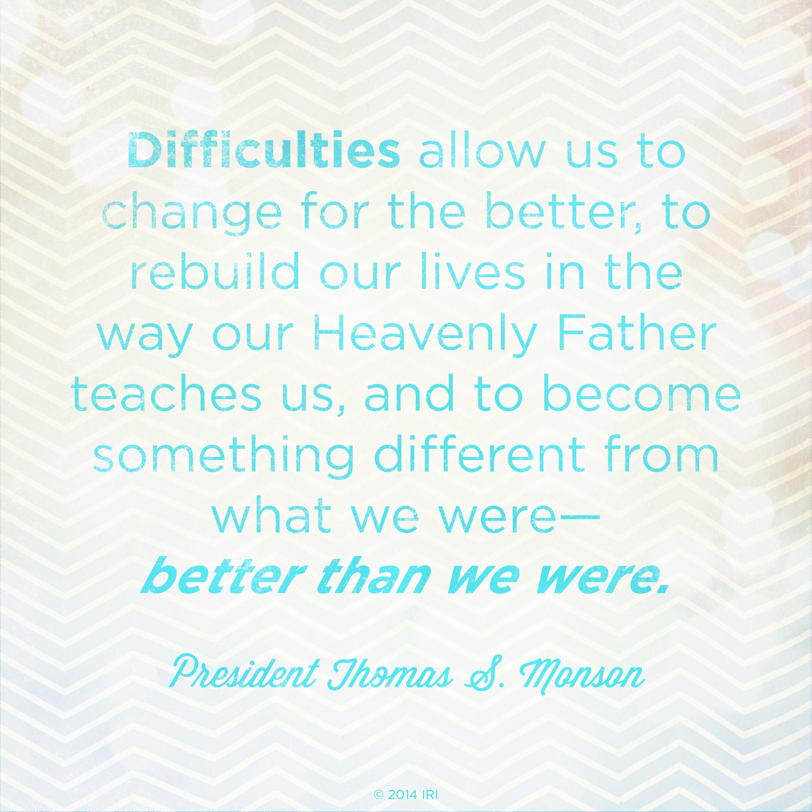 """""""Difficulties allow us to change for the better, to rebuild our lives in the way our Heavenly Father teaches us, and to become something different from what we were—better than we were.""""—President Thomas S. Monson, """"I Will Not Fail Thee, nor Forsake Thee"""""""