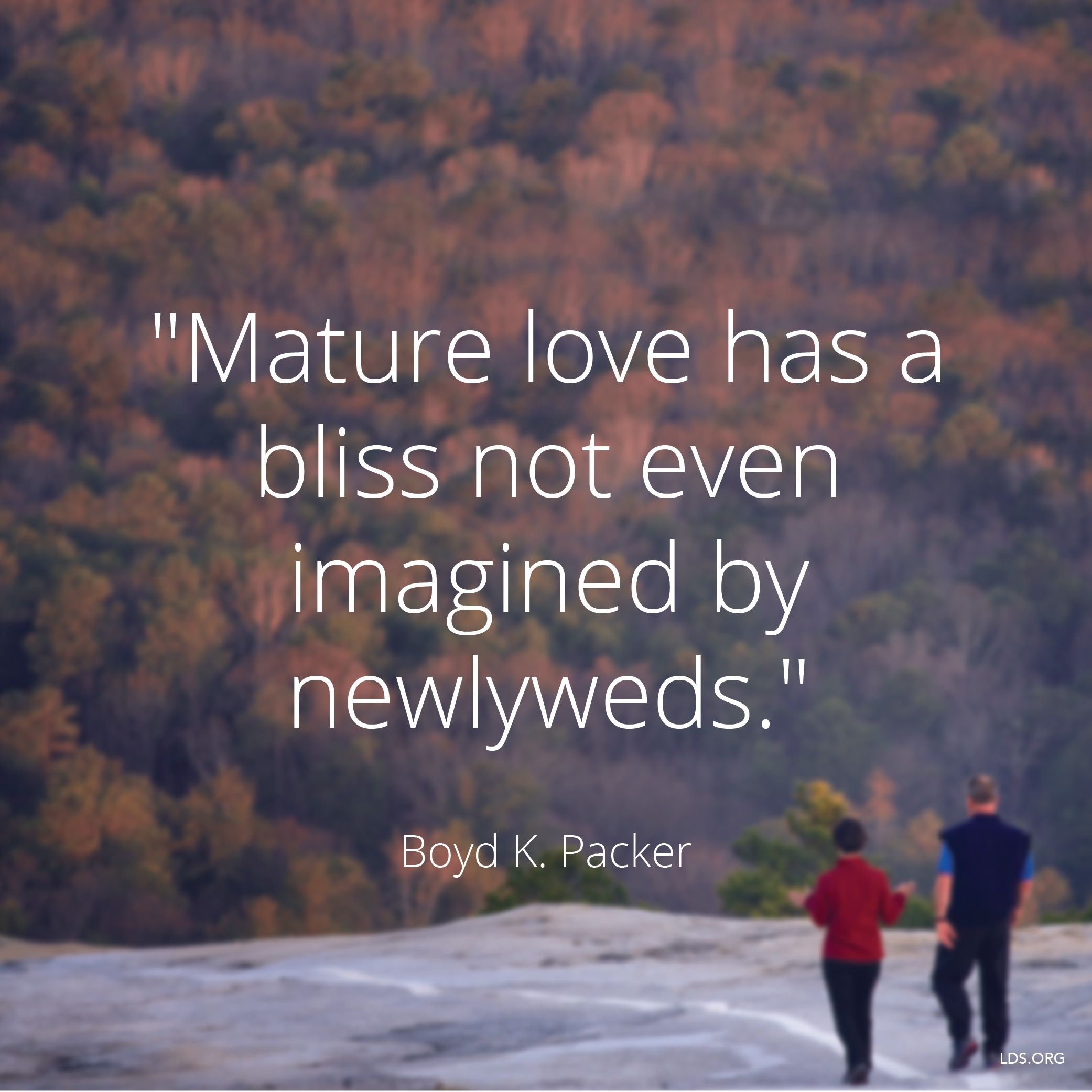 """""""Mature love has a bliss not even imagined by newlyweds.""""—President Boyd K. Packer, """"The Plan of Happiness"""""""