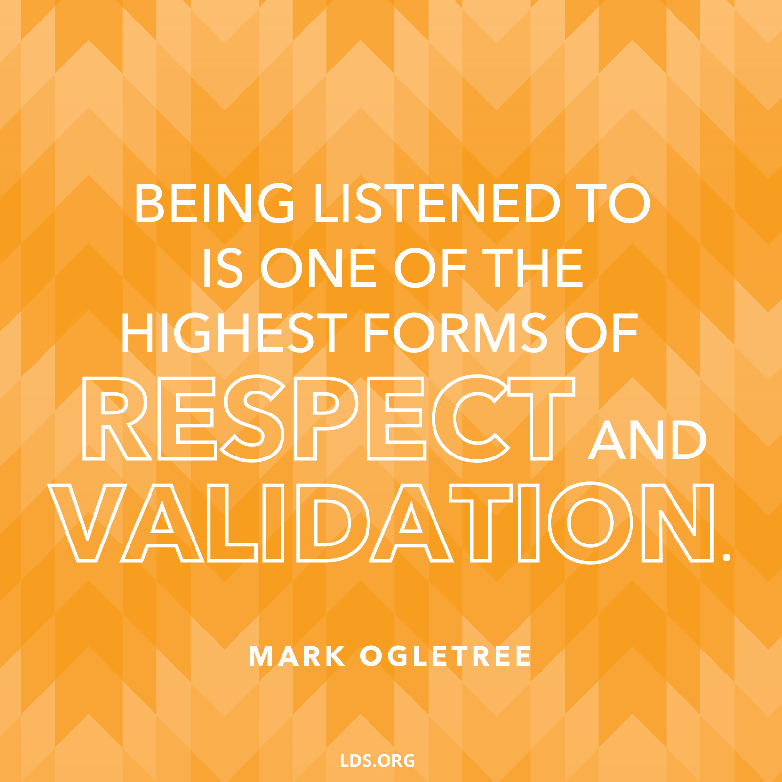 """""""Being listened to is one of the highest forms of respect and validation.""""—Mark Ogletree, """"Speak, Listen, and Love"""""""