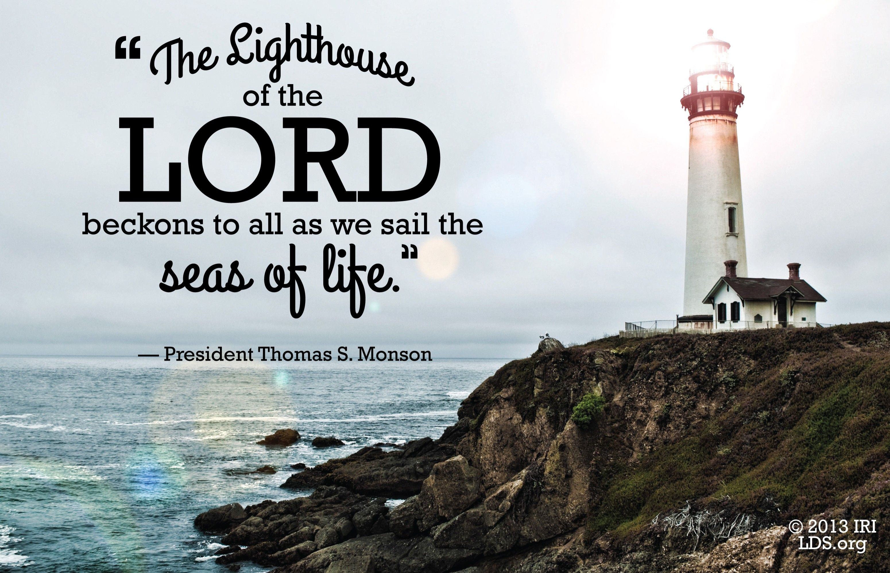 """""""The lighthouse of the Lord beckons to all as we sail the seas of life.""""—President Thomas S. Monson, """"Sailing Safely the Seas of Life"""""""