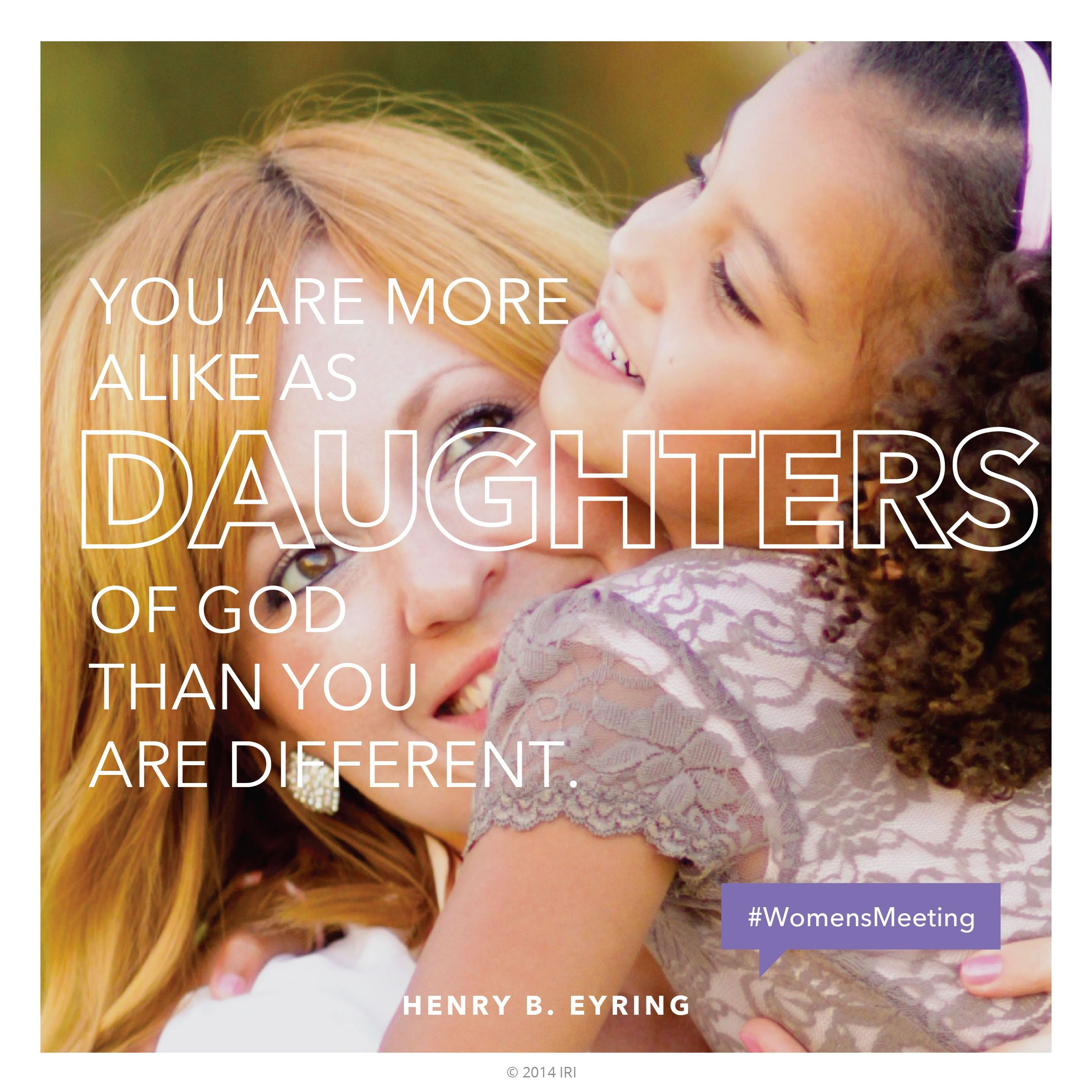 """""""You are more alike as daughters of God than you are different.""""—President Henry B. Eyring, """"Daughters in the Covenant"""""""