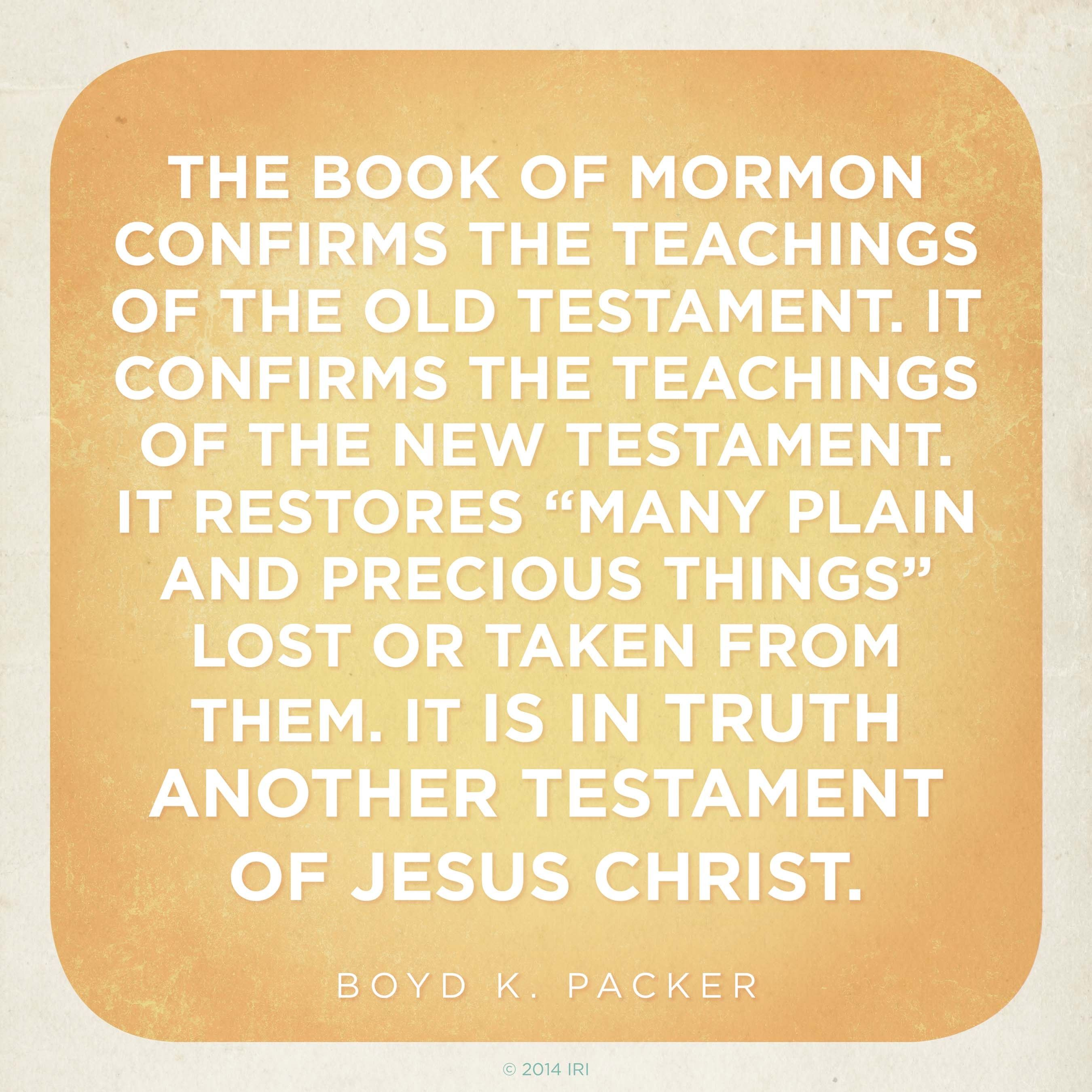 """""""The Book of Mormon confirms the teachings of the Old Testament. It confirms the teachings of the New Testament. It restores 'many plain and precious things' lost or taken from them. It is in truth another testament of Jesus Christ.""""—President Boyd K. Packer, """"The Book of Mormon: Another Testament of Jesus Christ—Plain and Precious Things"""""""