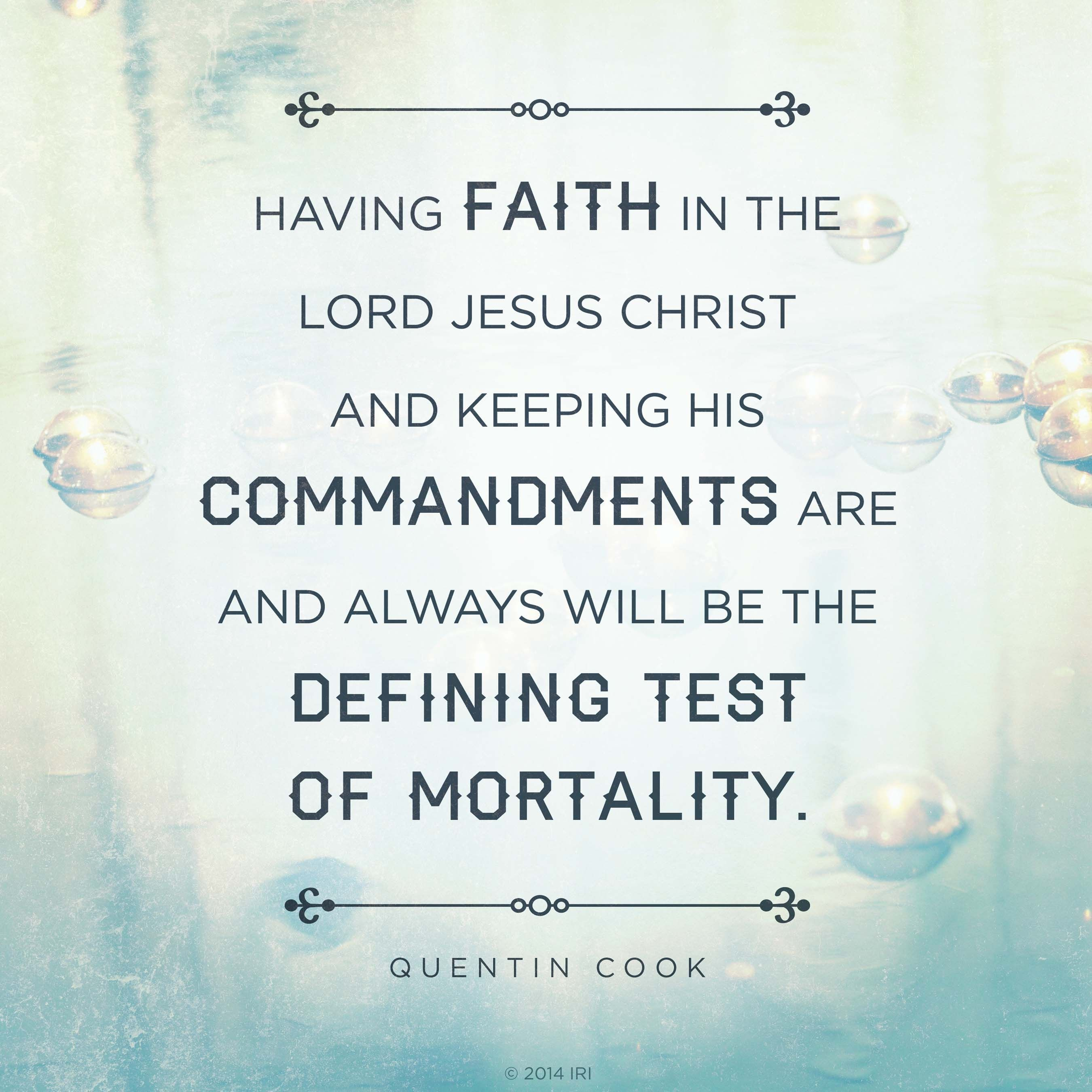 """""""Having faith in the Lord Jesus Christ and keeping His commandments are and always will be the defining test of mortality.""""—Elder Quentin L. Cook, """"In Tune with the Music of Faith"""""""