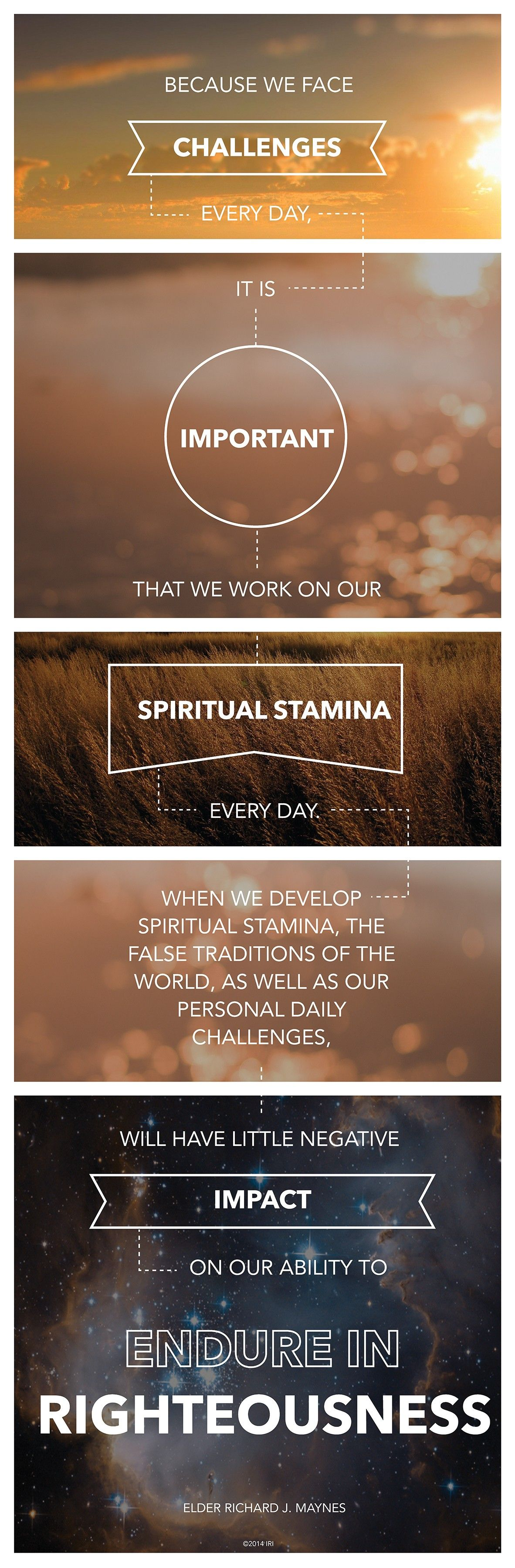 """""""Because we face challenges every day, it is important that we work on our spiritual stamina every day. When we develop spiritual stamina, the false traditions of the world, as well as our personal daily challenges, will have little negative impact on our ability to endure in righteousness.""""—Elder Richard J. Maynes"""