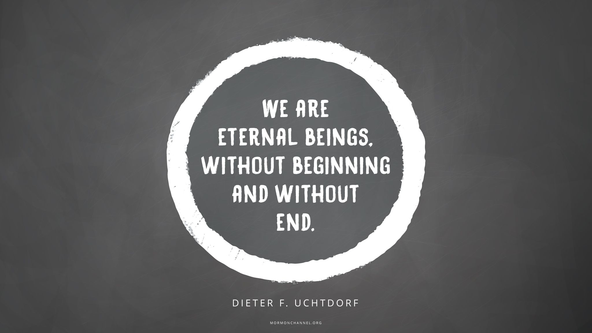 """""""We are eternal beings, without beginning and without end.""""—President Dieter F. Uchtdorf, """"O How Great the Plan of Our God!"""""""