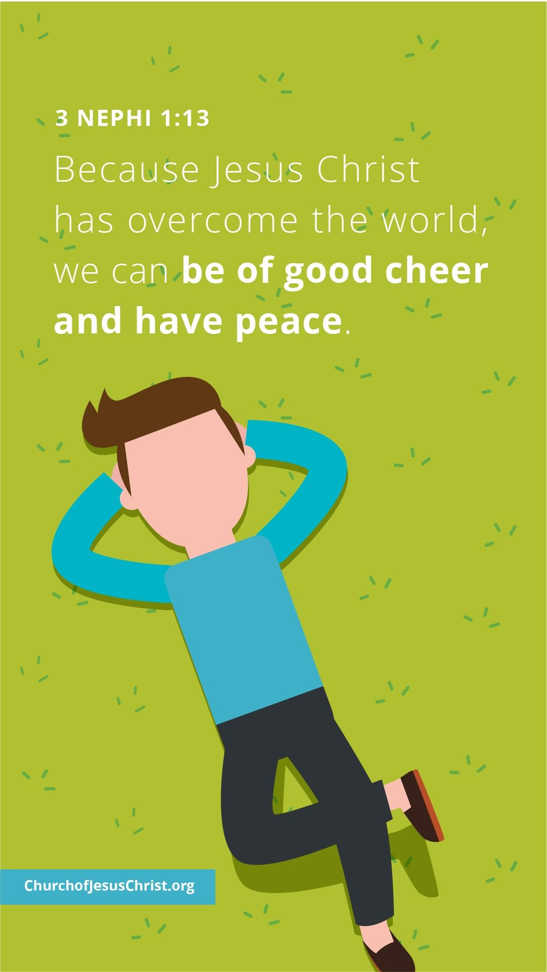 Because Jesus Christ has overcome the world, we can be of good cheer and have peace. — See 3Nephi 1:13