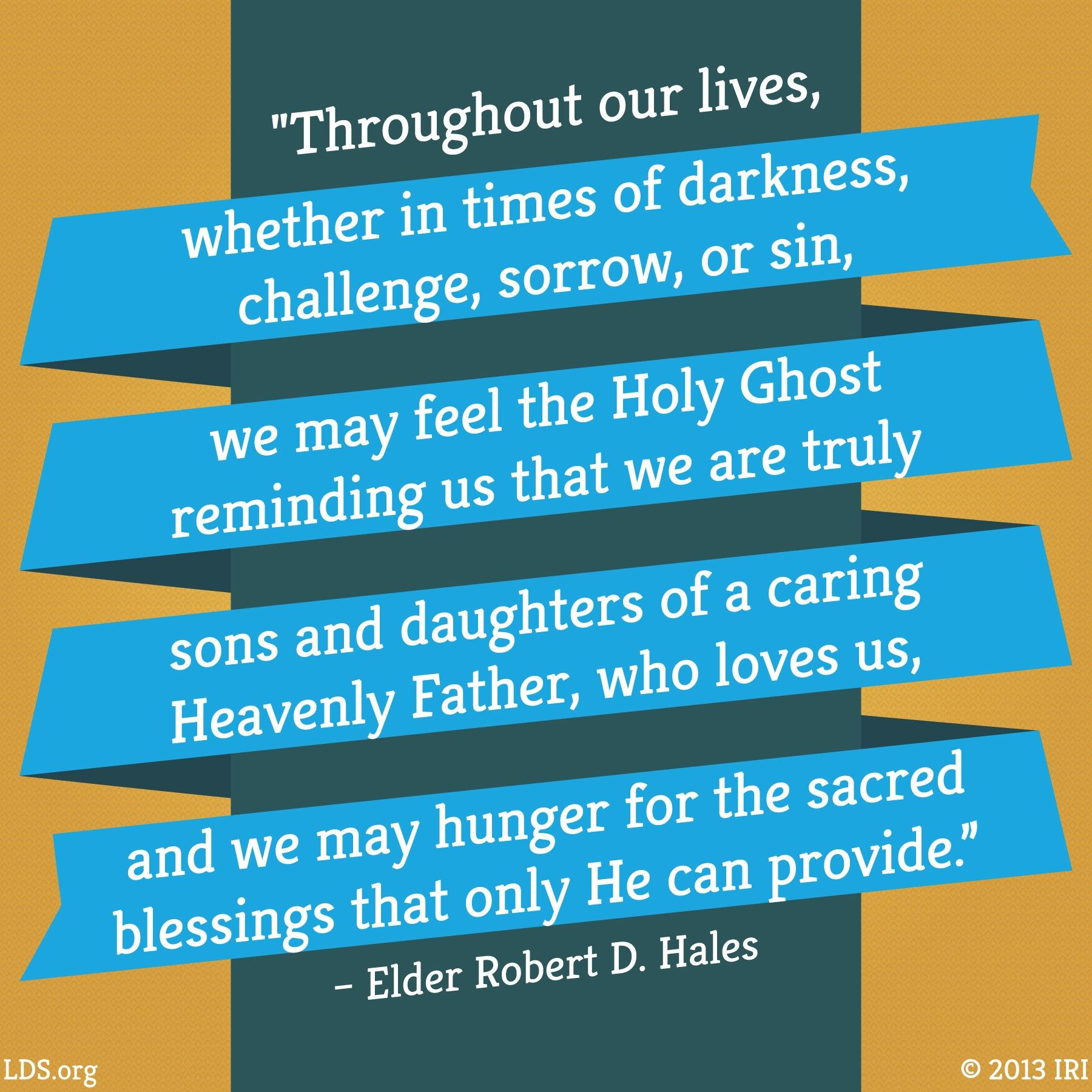 """""""Throughout our lives, whether in times of darkness, challenge, sorrow, or sin, we may feel the Holy Ghost reminding us that we are truly sons and daughters of a caring Heavenly Father, who loves us, and we may hunger for the sacred blessings that only He can provide.""""—Elder Robert D. Hales, """"Coming to Ourselves: The Sacrament, the Temple, and Sacrifice in Service"""""""