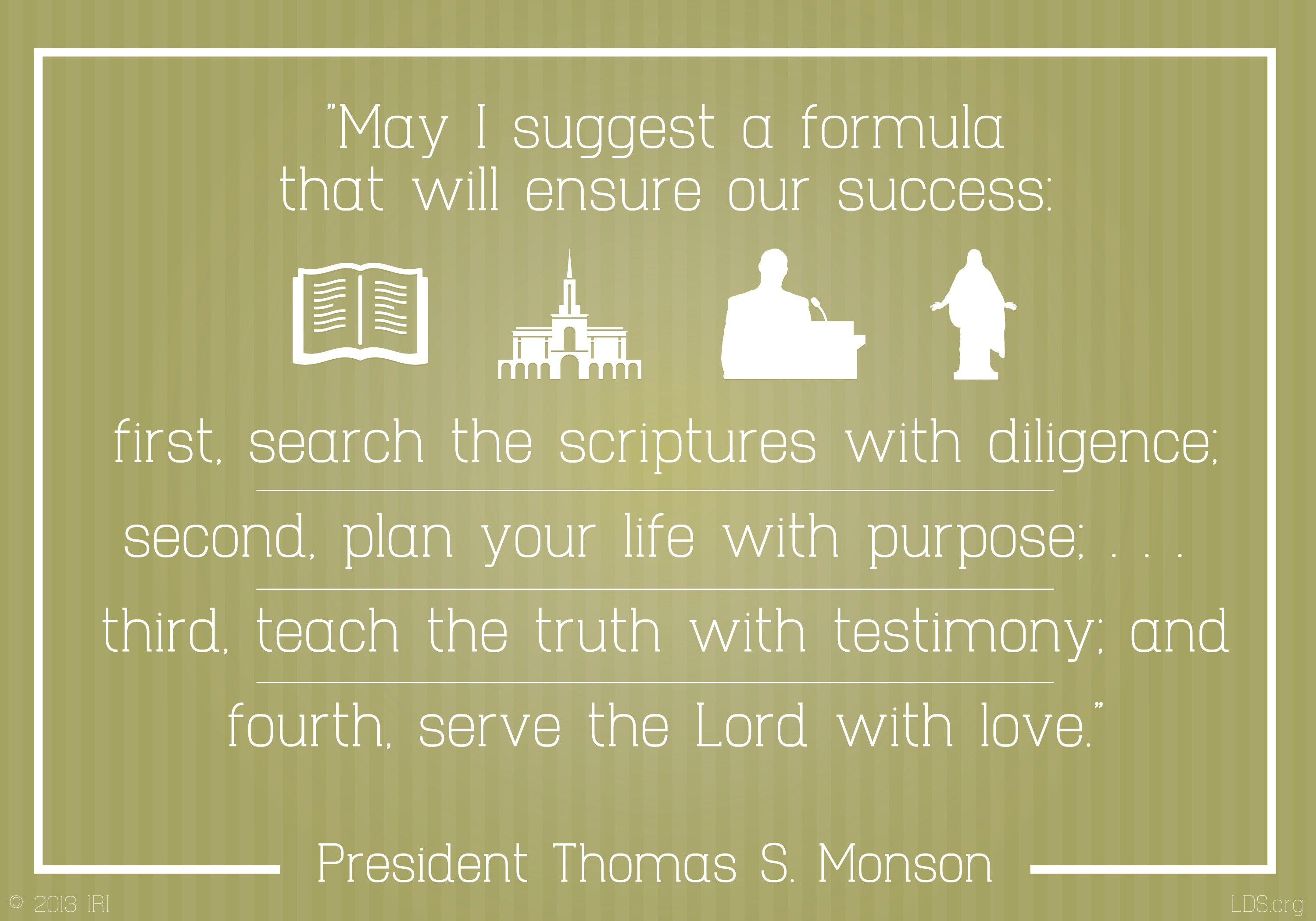 """""""May I suggest a formula that will ensure our success: first, search the scriptures with diligence; second, plan your life with purpose…; third, teach the truth with testimony; and fourth, serve the Lord with love.""""—President Thomas S. Monson, """"Come, All Ye Sons of God"""""""