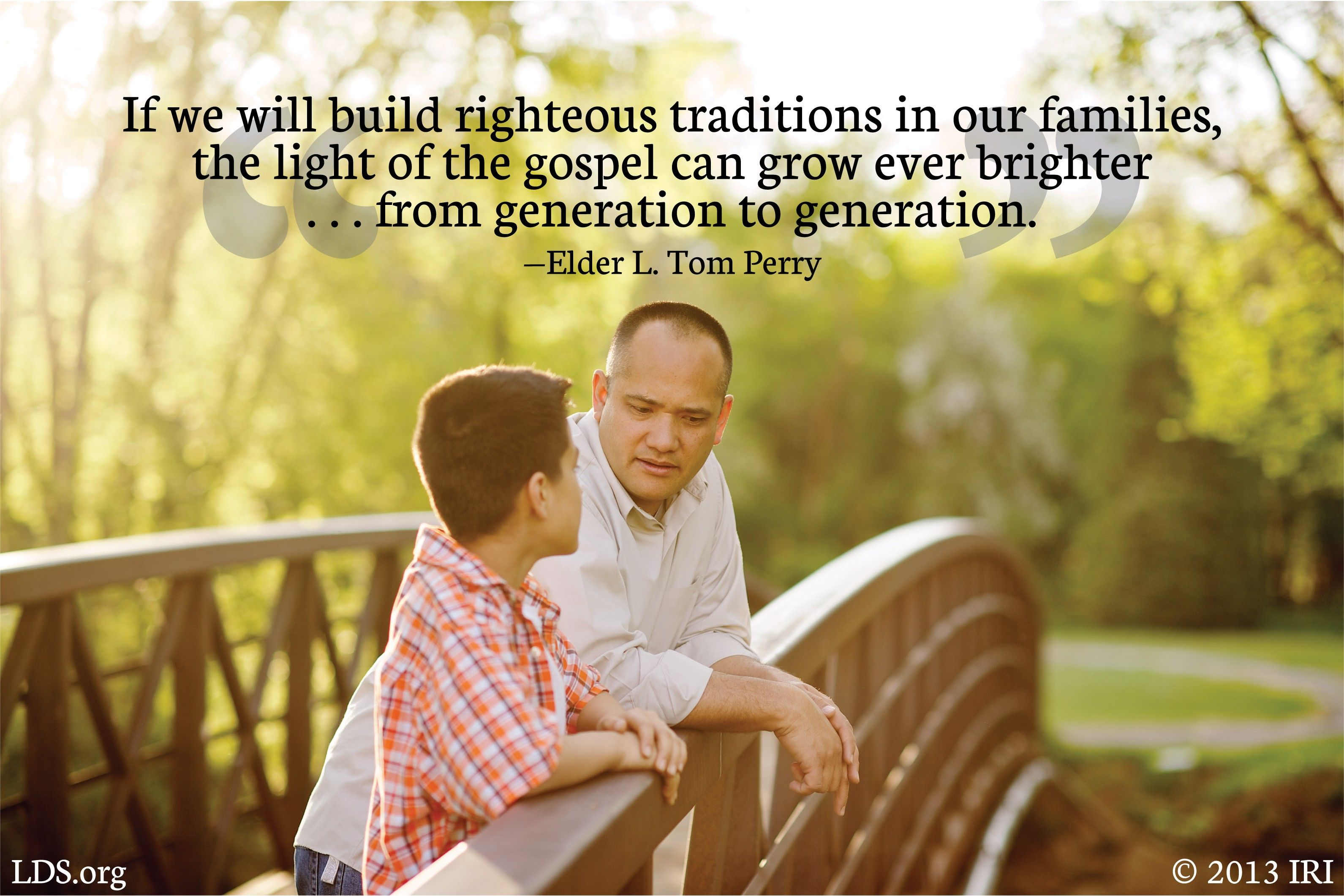 """""""If we will build righteous traditions in our families, the light of the gospel can grow ever brighter … from generation to generation.""""—Elder L. Tom Perry, """"Family Traditions"""""""