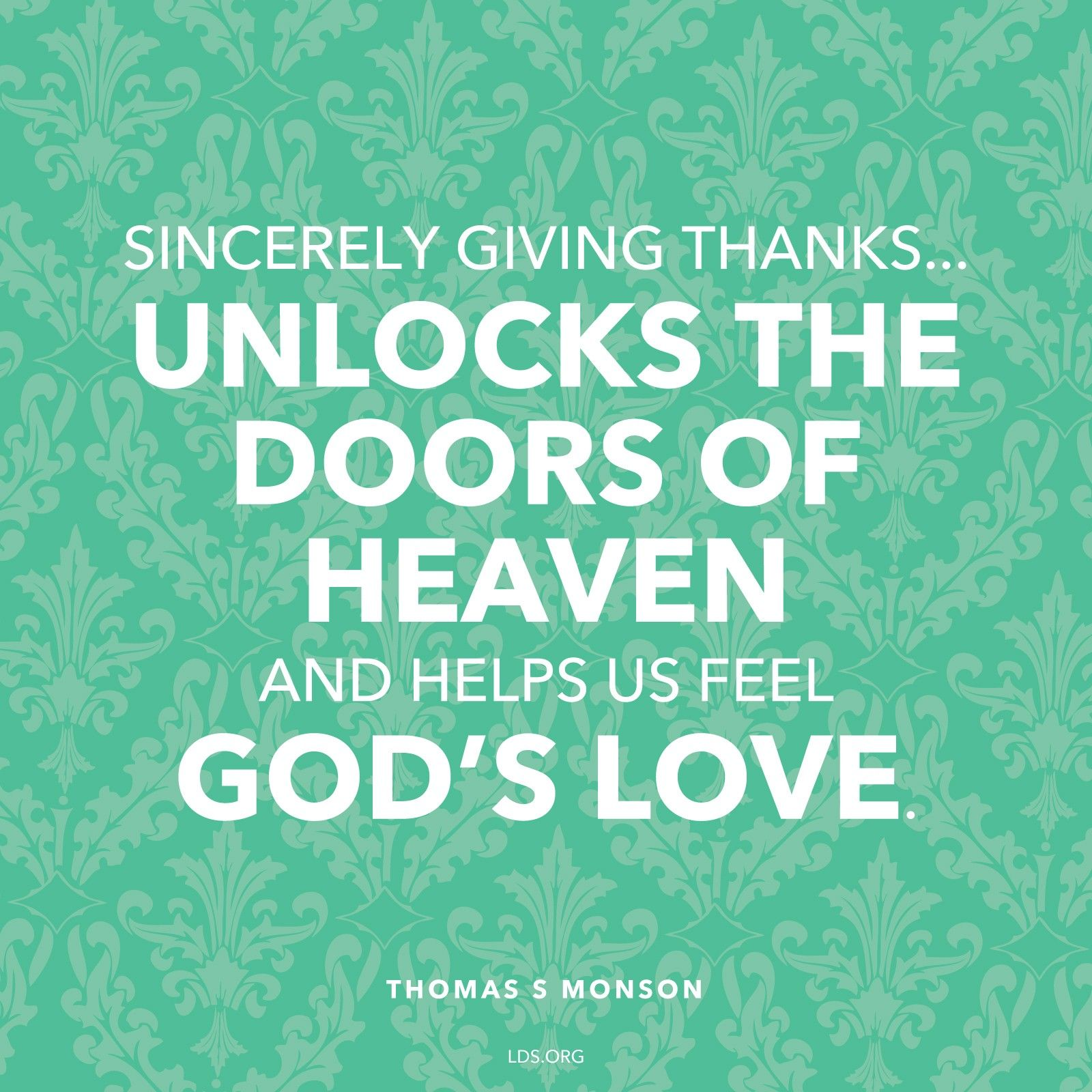 """""""Sincerely giving thanks … unlocks the doors of heaven and helps us feel God's love.""""—President Thomas S. Monson, """"The Divine Gift of Gratitude"""""""