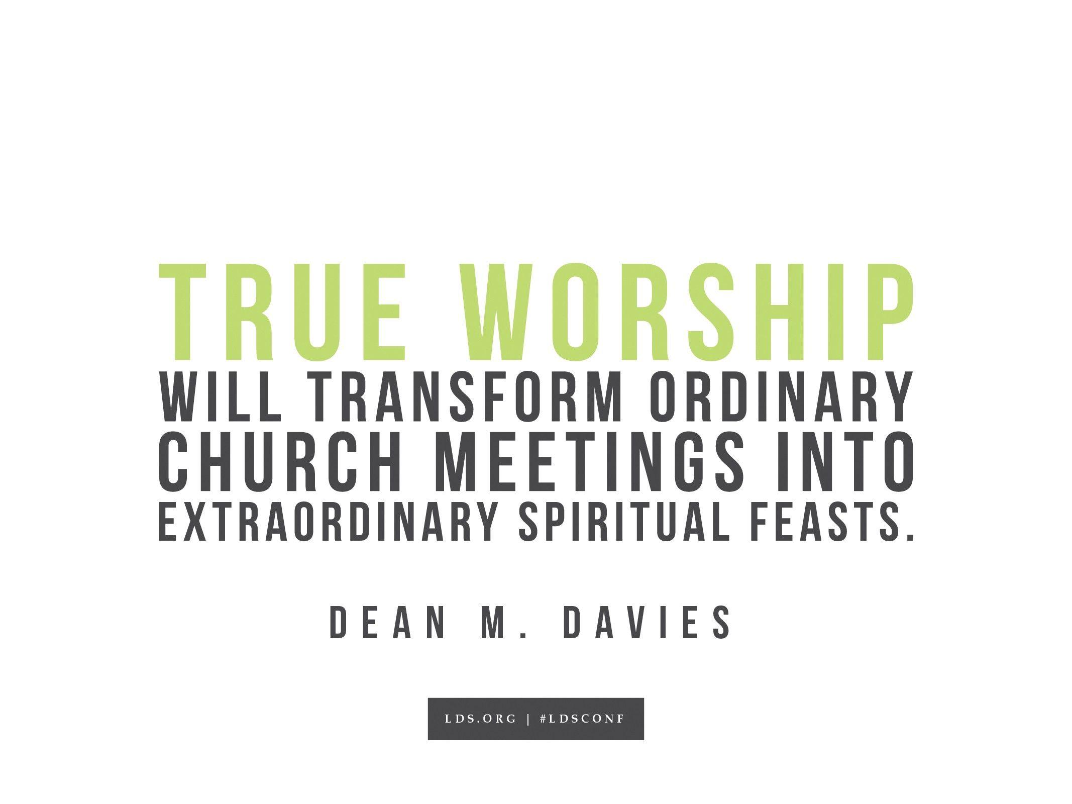 """True worship will transform ordinary Church meetings into extraordinary spiritual feasts.""—Dean M. Davies, ""The Blessings of Worship"""
