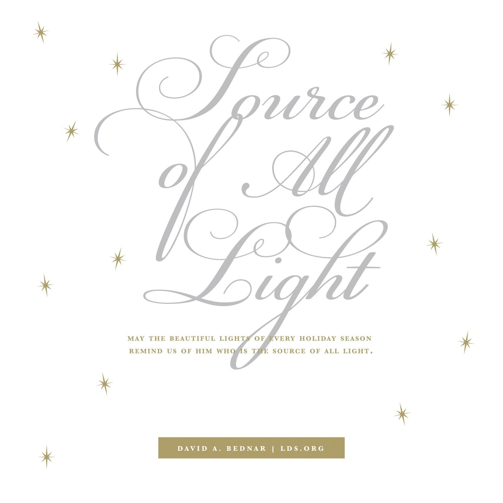 """""""May the beautiful lights of every holiday season remind us of Him who is the source of all light.""""—Elder David A. Bednar, """"The Light and the Life of the World"""""""