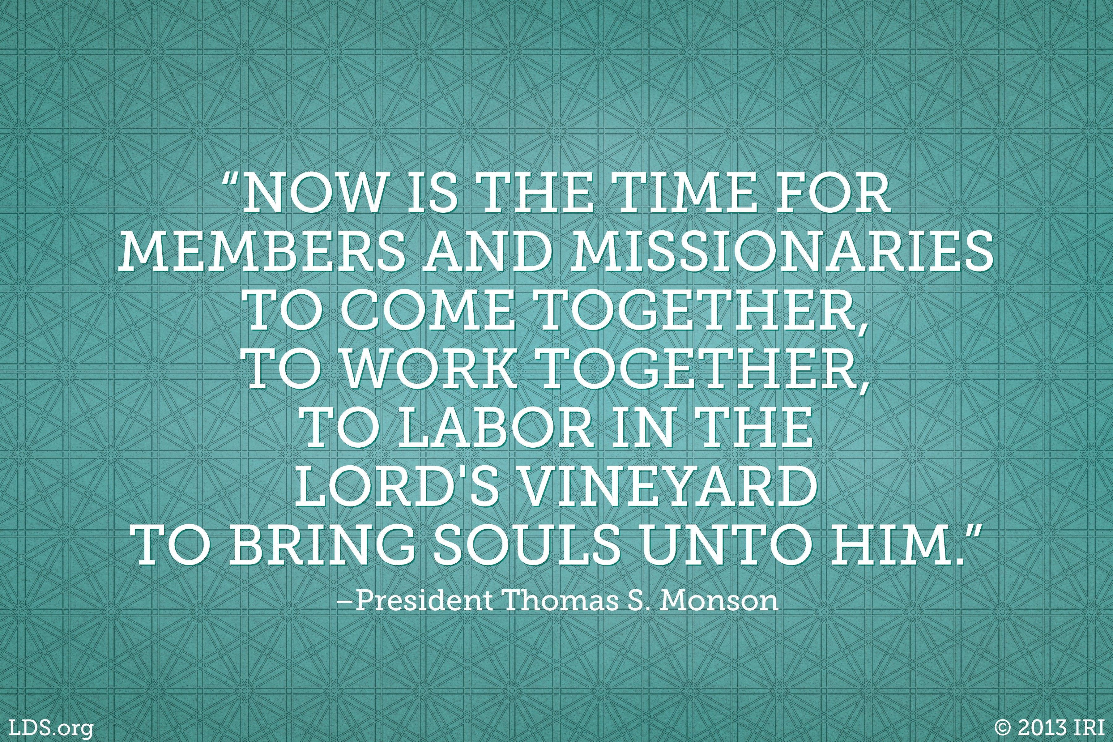 """""""Now is the time for members and missionaries to come together, to work together, to labor in the Lord's vineyard to bring souls unto Him.""""—President Thomas S. Monson, """"Welcome to Conference"""""""