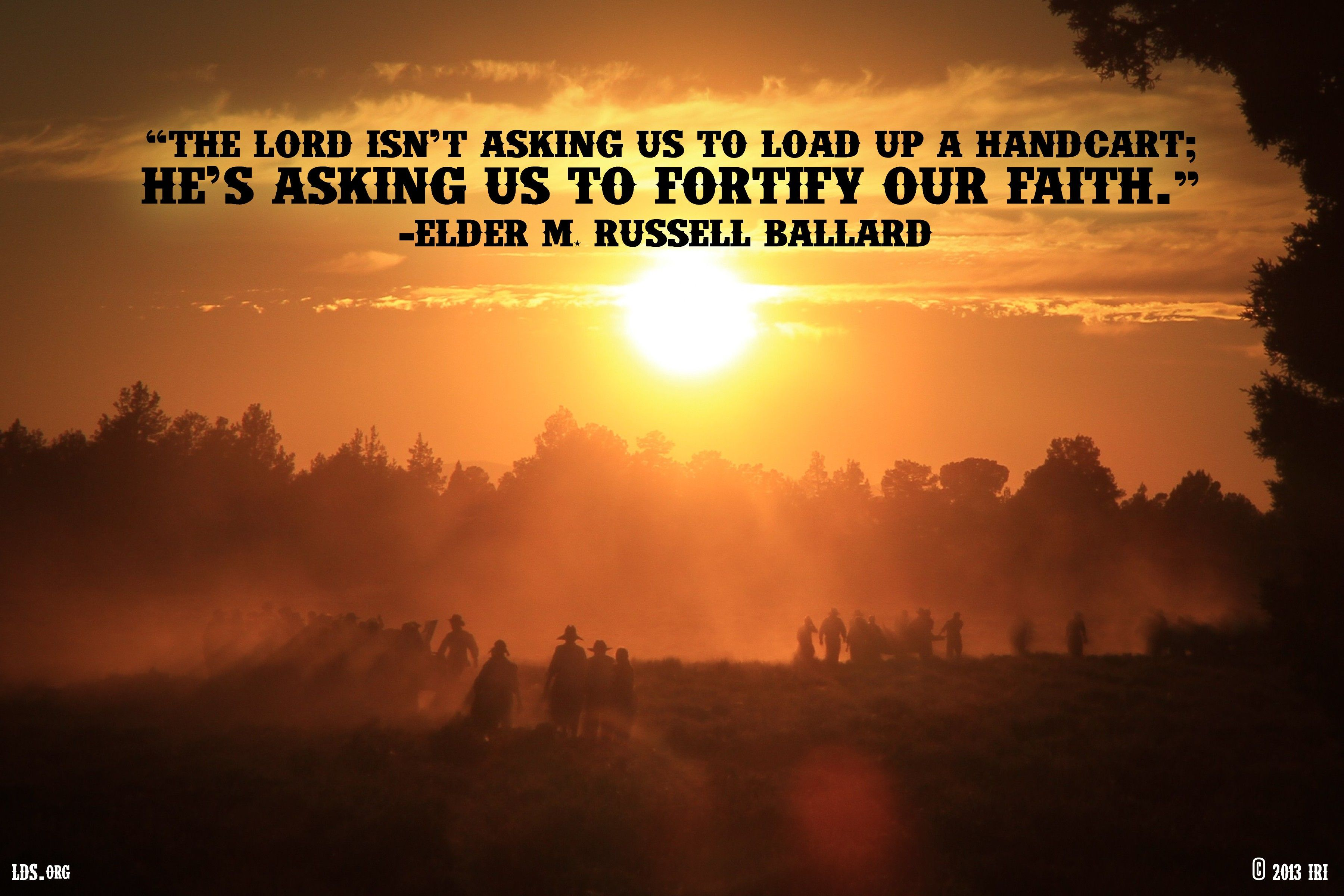 """""""The Lord isn't asking us to load up a handcart; He's asking us to fortify our faith.""""—Elder M. Russell Ballard, """"The Truth of God Shall Go Forth"""""""