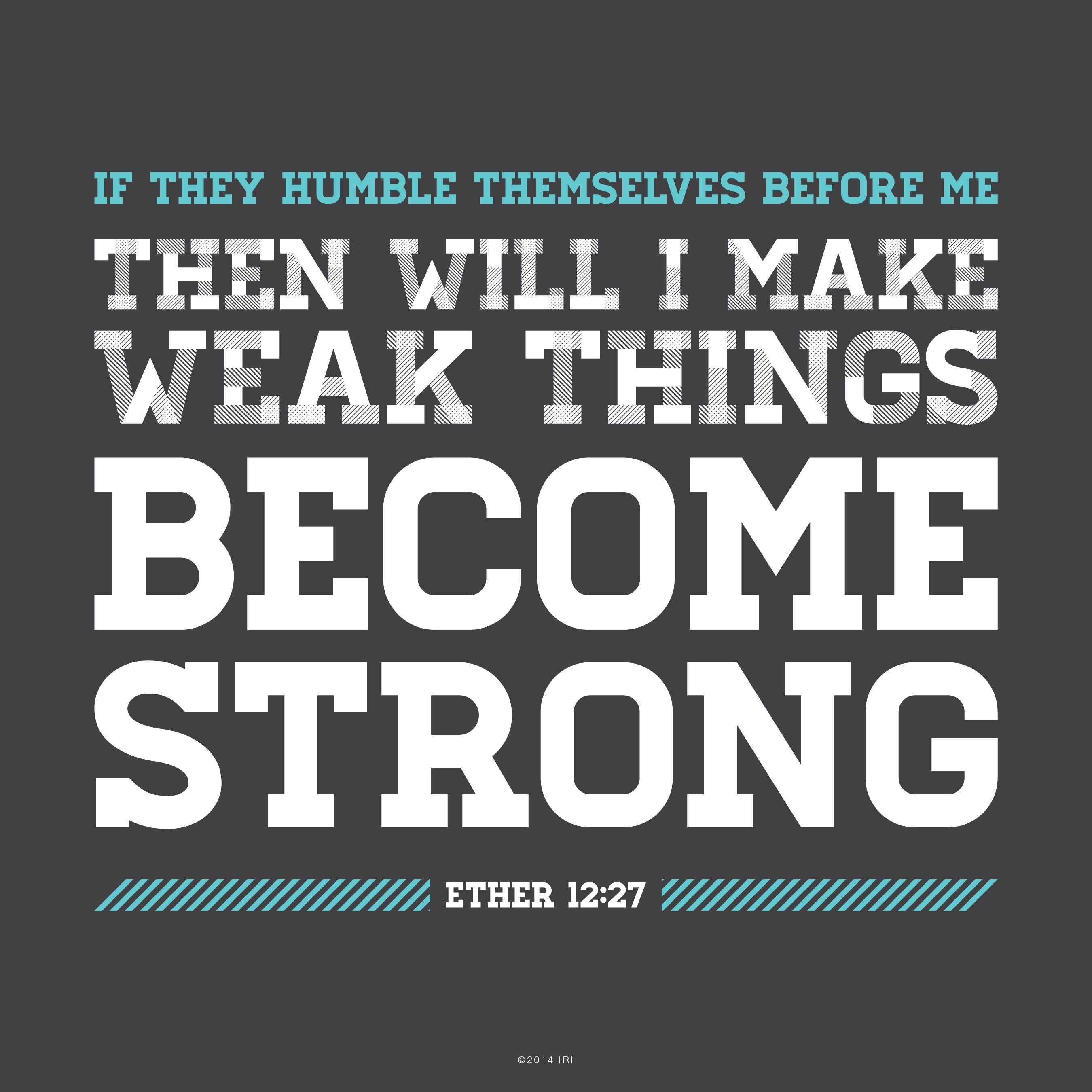 """""""If they humble themselves before me, … then will I make weak things become strong.""""—Ether 12:27"""