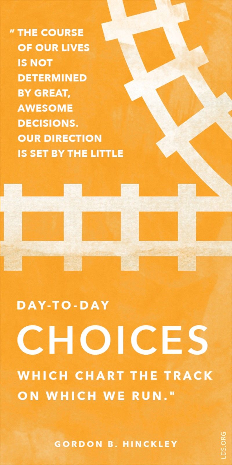"""""""The course of our lives is not determined by great, awesome decisions. Our direction is set by the little day-to-day choices which chart the track on which we run.""""—President Gordon B. Hinckley, """"Watch the Switches in Your Life"""""""